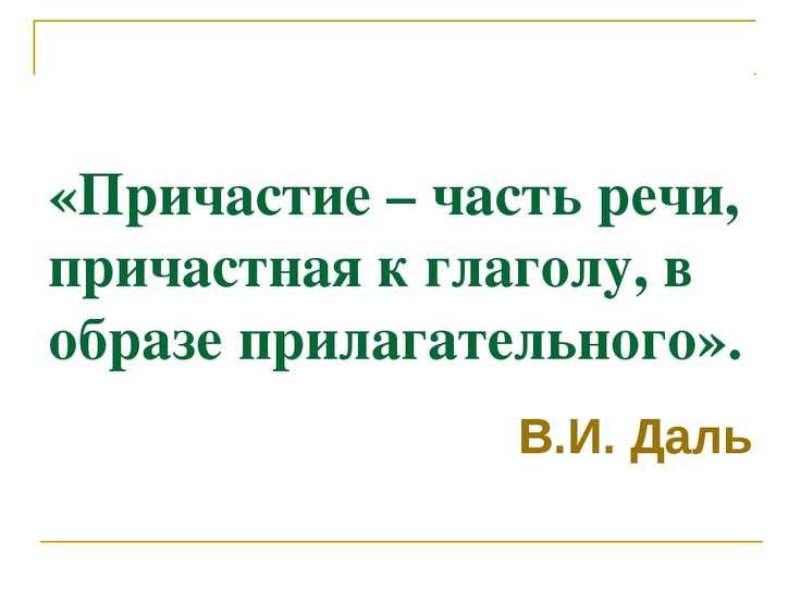 «Причастие – часть речи, причастная к глаголу, в образе прилагательного». В.И...