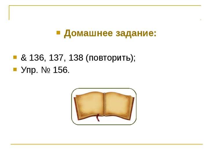 Домашнее задание: & 136, 137, 138 (повторить); Упр. № 156.