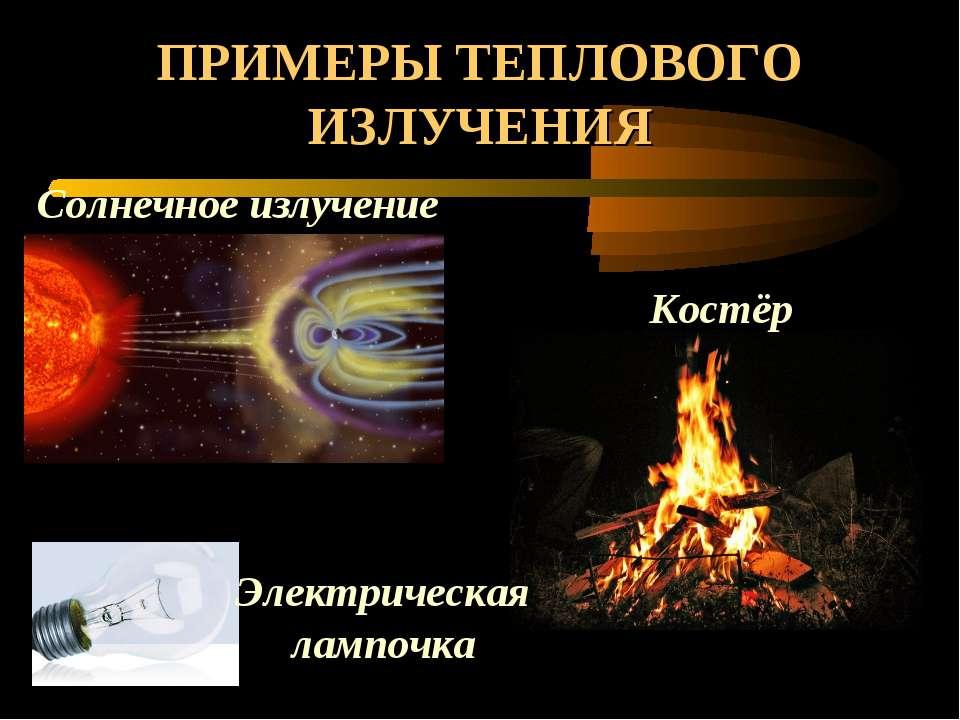 ПРИМЕРЫ ТЕПЛОВОГО ИЗЛУЧЕНИЯ Солнечное излучение Костёр Электрическая лампочка