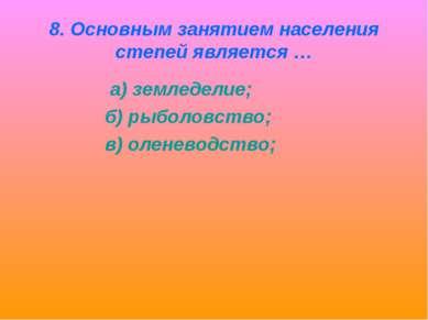 8. Основным занятием населения степей является … а) земледелие; б) рыболовств...
