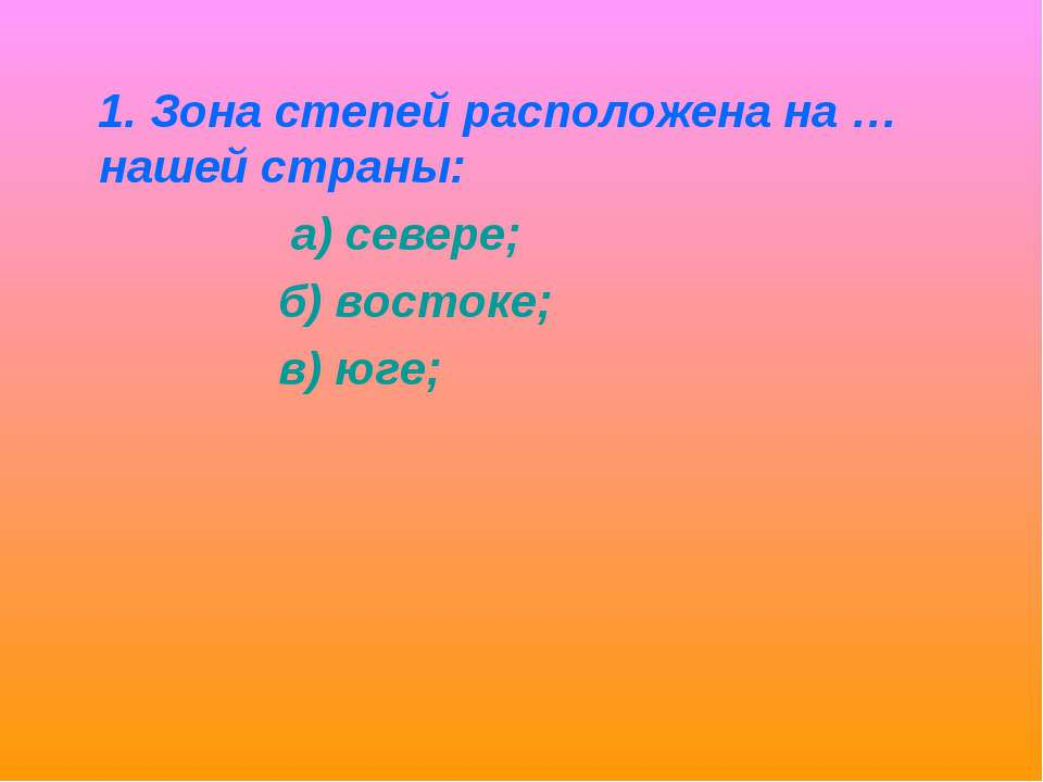 1. Зона степей расположена на … нашей страны: а) севере; б) востоке; в) юге;
