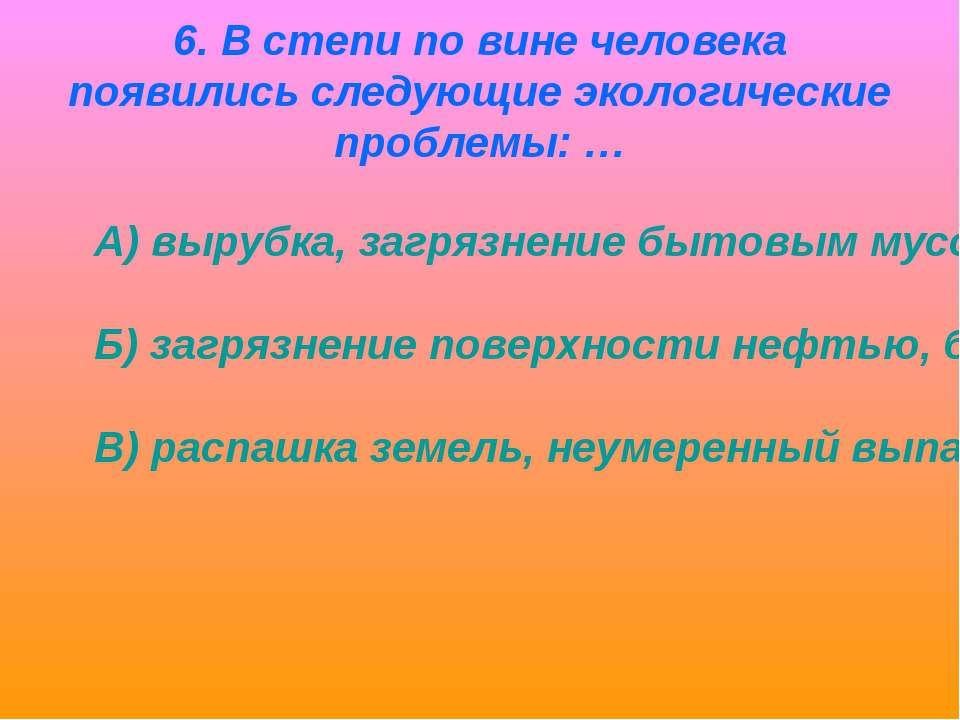 6. В степи по вине человека появились следующие экологические проблемы: … А) ...