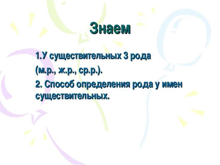 Знаем 1.У существительных 3 рода (м.р., ж.р., ср.р.). 2. Способ определения р...