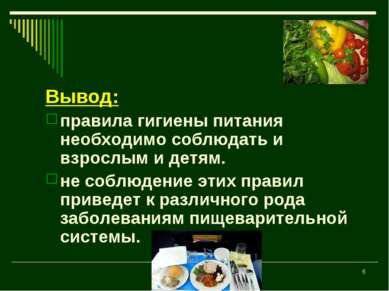 * Вывод: правила гигиены питания необходимо соблюдать и взрослым и детям. не ...