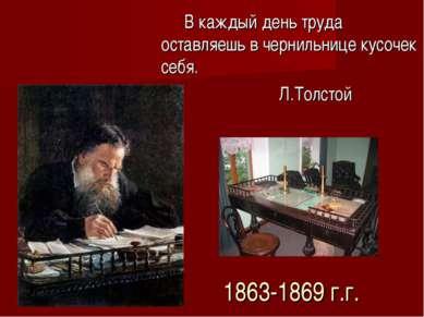 1863-1869 г.г. В каждый день труда оставляешь в чернильнице кусочек себя. Л.Т...