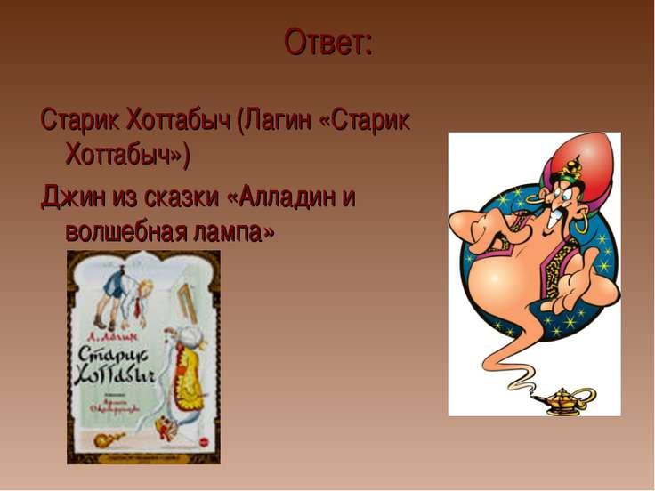Ответ: Старик Хоттабыч (Лагин «Старик Хоттабыч») Джин из сказки «Алладин и во...
