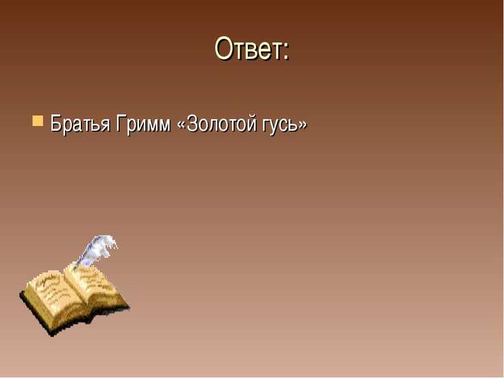 Ответ: Братья Гримм «Золотой гусь»