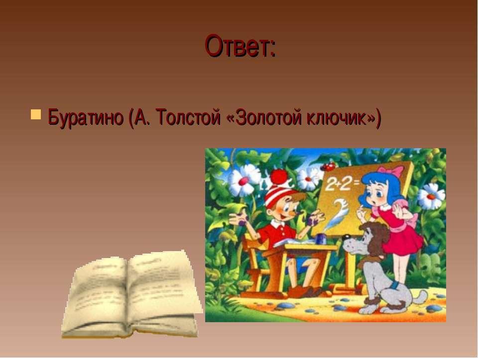 Ответ: Буратино (А. Толстой «Золотой ключик»)