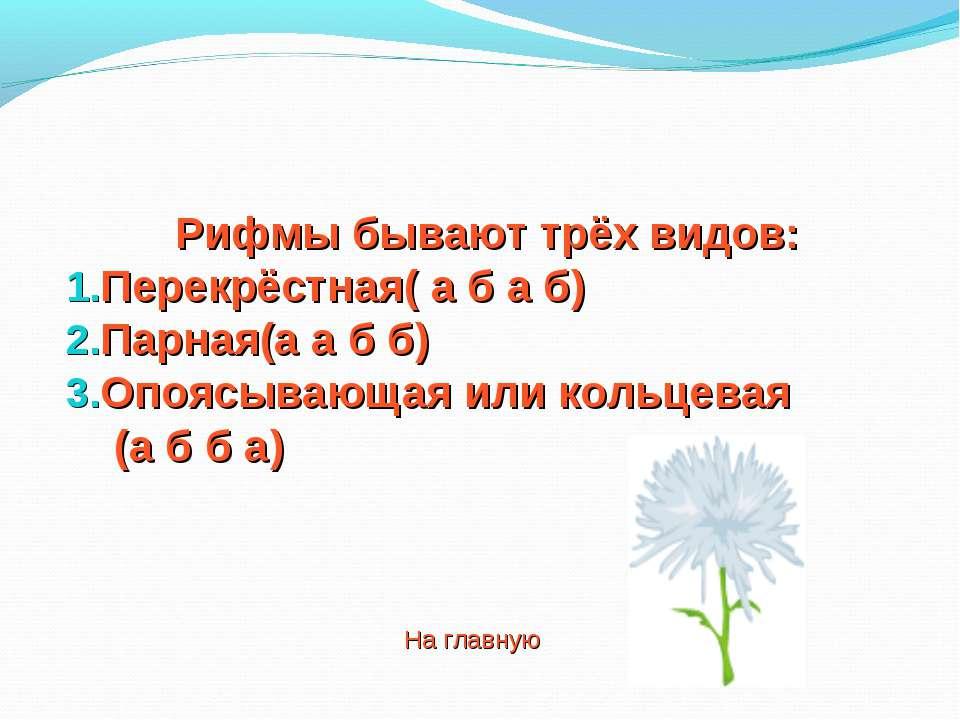 Рифмы бывают трёх видов: Перекрёстная( а б а б) Парная(а а б б) Опоясывающая ...