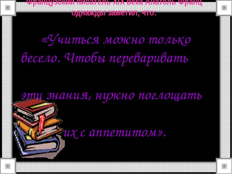Французский писатель XIX века Анатоль Франц однажды заметил, что: «Учиться мо...