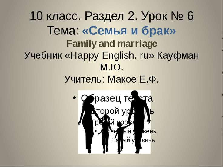10 класс. Раздел 2. Урок № 6 Тема: «Семья и брак» Family and marriage Учебник...