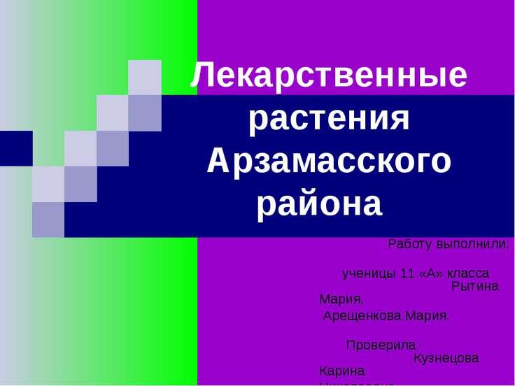 Лекарственные растения Арзамасского района Работу выполнили: ученицы 11 «А» к...