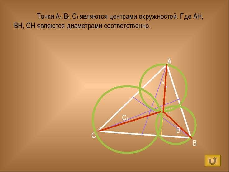 A B C H C1 A1 B1 Точки A1, B1, C1 являются центрами окружностей. Где АН, ВН, ...