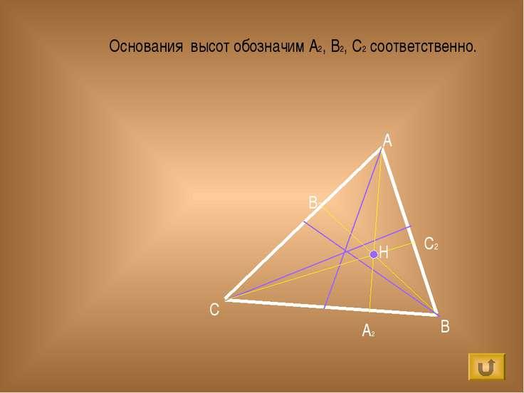 Основания высот обозначим А2, В2, С2 соответственно. A B C H А2 В2 С2
