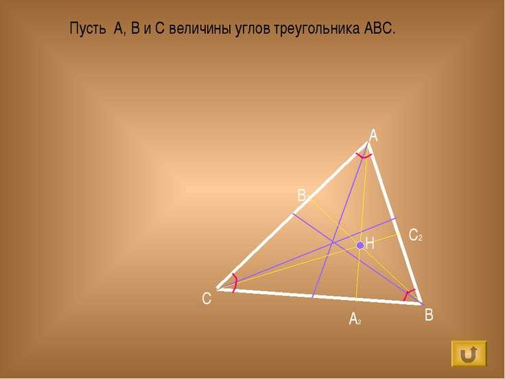 A B C H А2 В2 С2 Пусть А, В и С величины углов треугольника АВС.