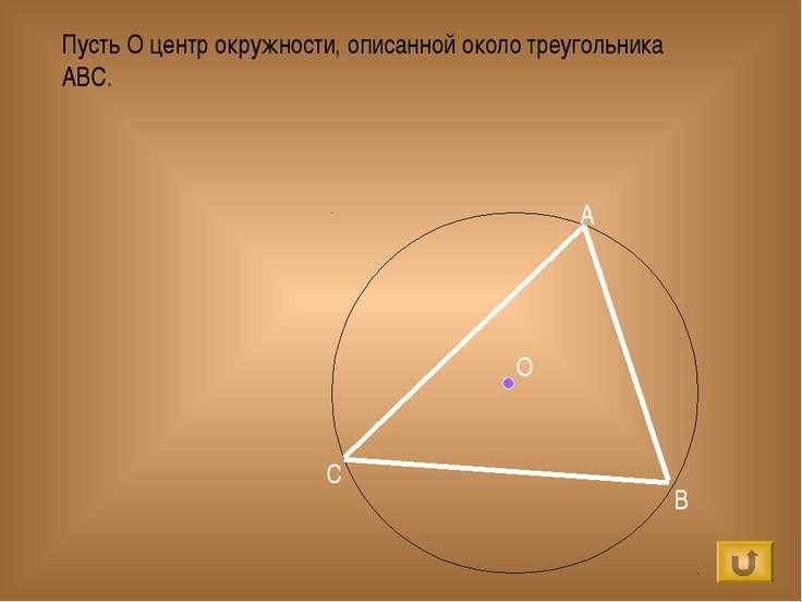 Пусть О центр окружности, описанной около треугольника ABC. О А B C