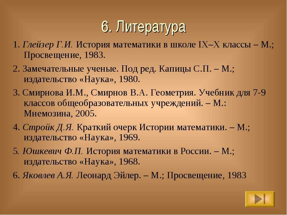 6. Литература 1. Глейзер Г.И. История математики в школе IX–X классы – М.; Пр...