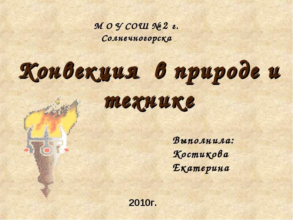 Конвекция в природе и технике Выполнила: Костикова Екатерина М О У СОШ № 2 г....