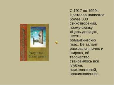 С 1917 по 1929г. Цветаева написала более 300 стихотворений, поэму-сказку «Цар...