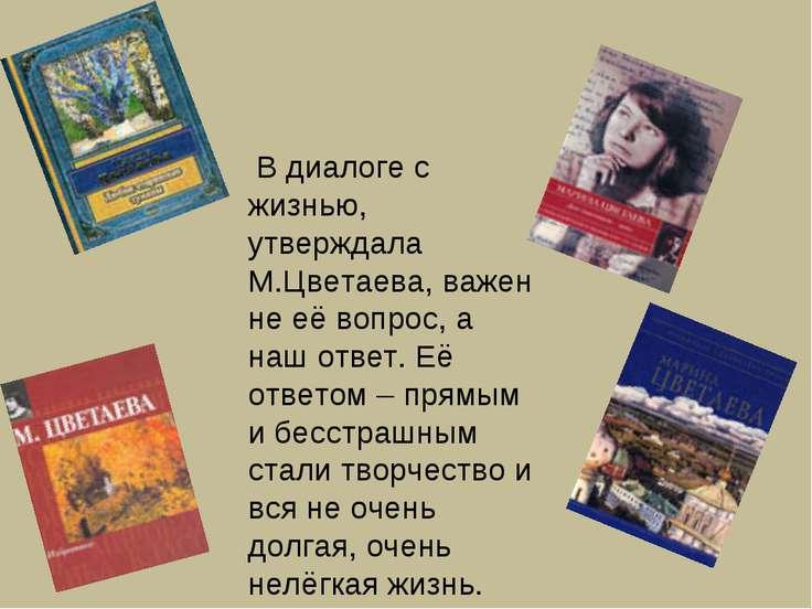 В диалоге с жизнью, утверждала М.Цветаева, важен не её вопрос, а наш ответ. Е...