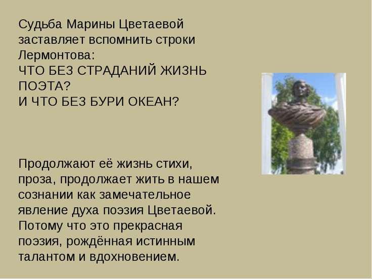 Судьба Марины Цветаевой заставляет вспомнить строки Лермонтова: ЧТО БЕЗ СТРАД...