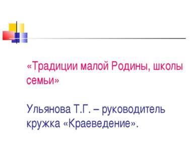 «Традиции малой Родины, школы семьи» Ульянова Т.Г. – руководитель кружка «Кра...