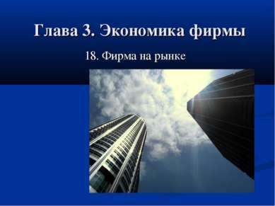 Глава 3. Экономика фирмы 18. Фирма на рынке 18. Фирма на рынке