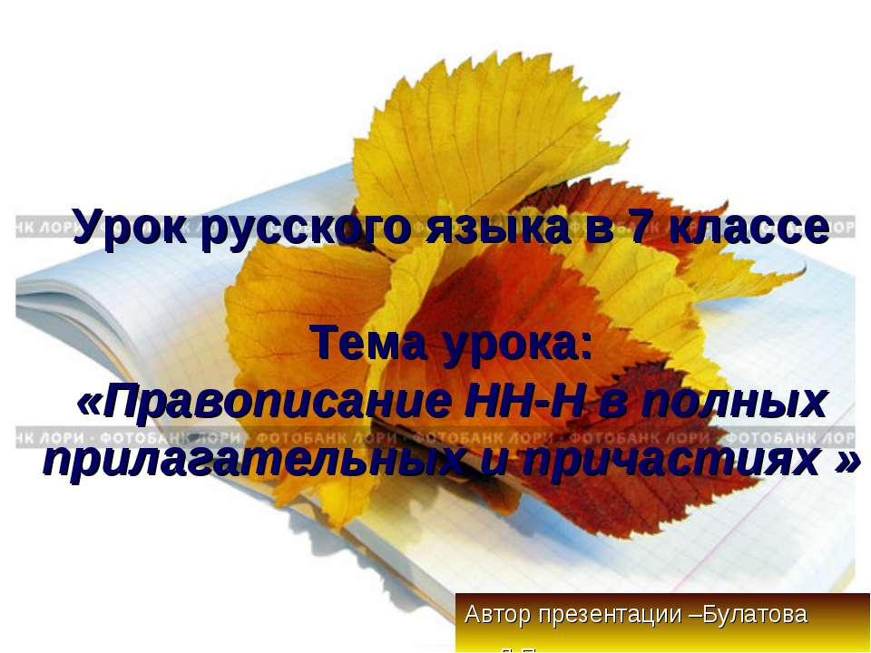 Урок русского языка в 7 классе Тема урока: «Правописание НН-Н в полных прилаг...