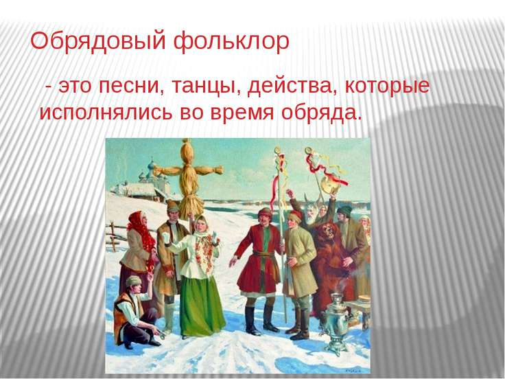 Обрядовый фольклор - это песни, танцы, действа, которые исполнялись во время ...
