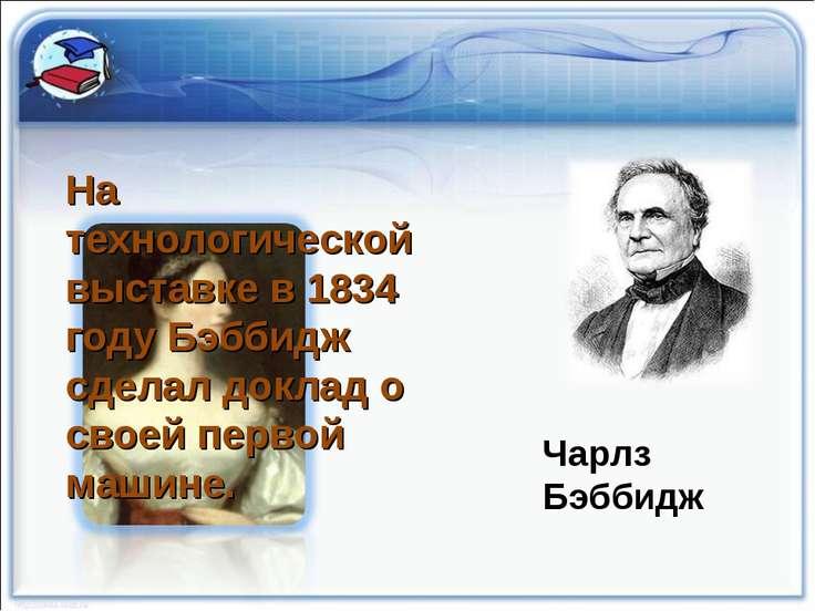 Чарлз Бэббидж На технологической выставке в 1834 году Бэббидж сделал доклад о...