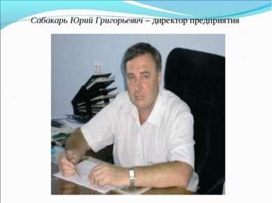 Сабакарь Юрий Григорьевич – директор предприятия