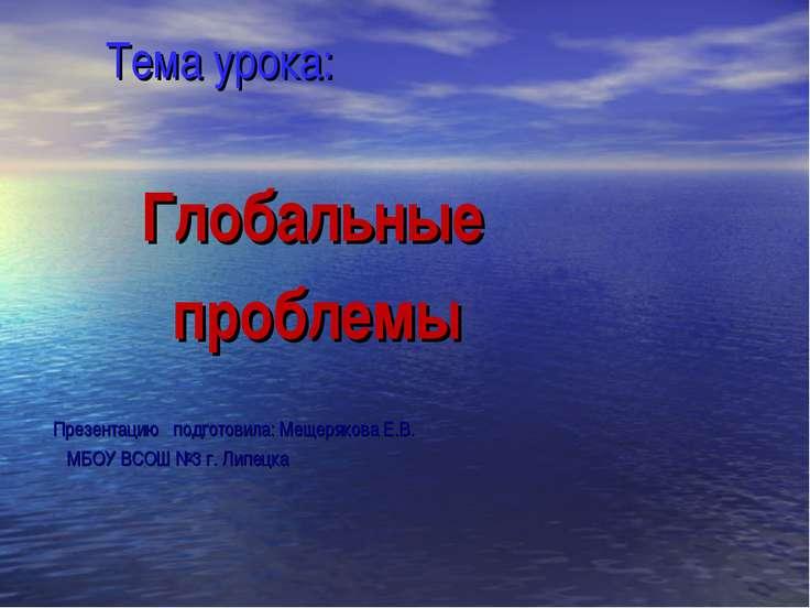 Тема урока: Глобальные проблемы Презентацию подготовила: Мещерякова Е.В. МБОУ...