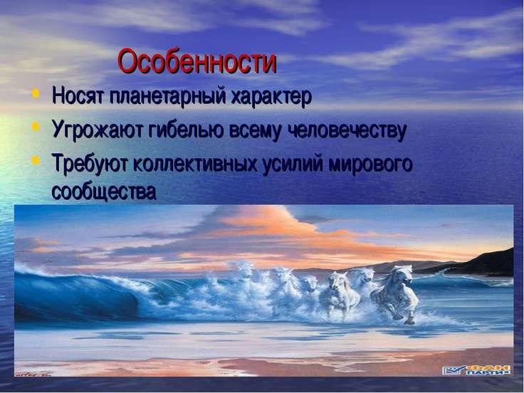 Особенности Носят планетарный характер Угрожают гибелью всему человечеству Тр...