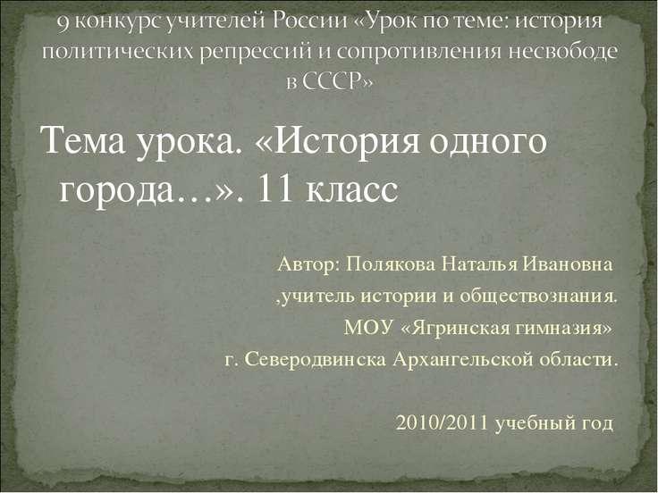 Тема урока. «История одного города…». 11 класс Автор: Полякова Наталья Иванов...