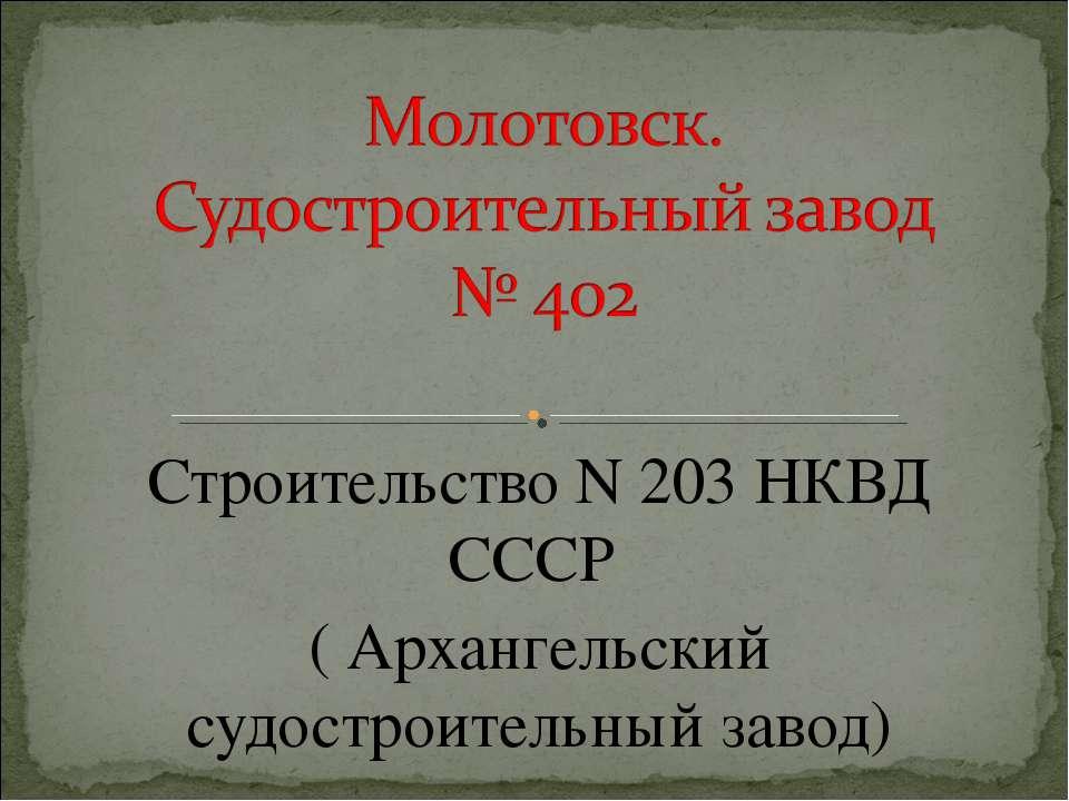 Строительство N 203 НКВД СССР ( Архангельский судостроительный завод)