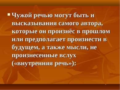 Чужой речью могут быть и высказывания самого автора, которые он произнёс в пр...