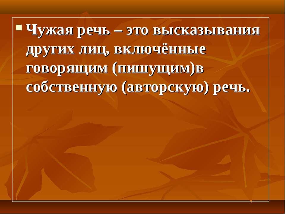 Чужая речь – это высказывания других лиц, включённые говорящим (пишущим)в соб...
