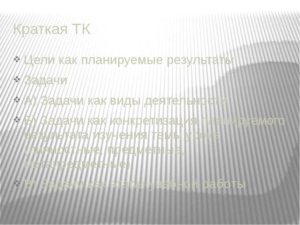 Краткая ТК Цели как планируемые результаты Задачи А) Задачи как виды деятельн...