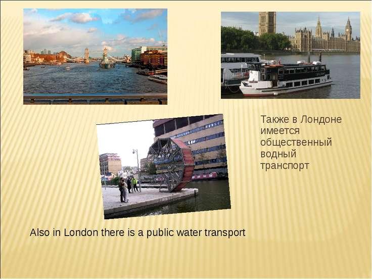 Также в Лондоне имеется общественный водный транспорт Also in London there is...