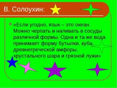 В. Солоухин: «Если угодно, язык – это океан. Можно черпать и наливать в сосуд...