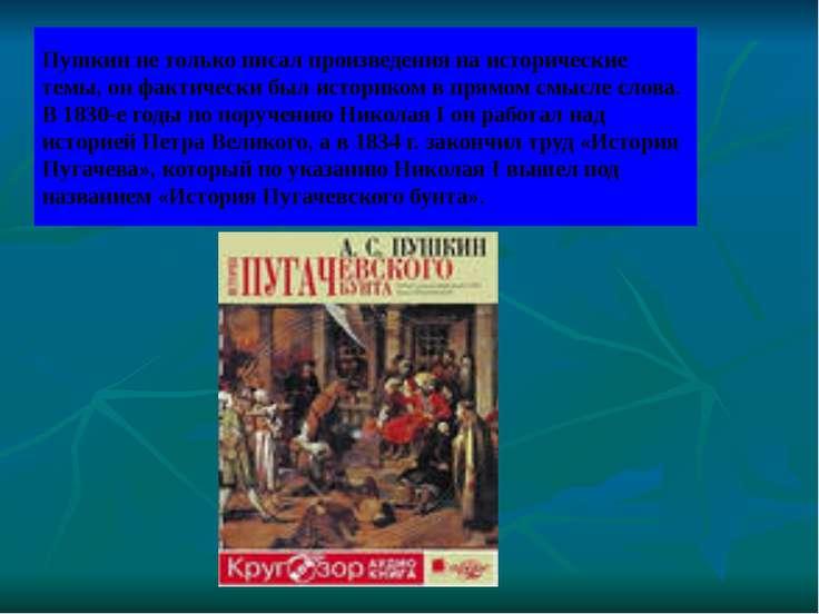 Пушкин не только писал произведения на исторические темы, он фактически был и...