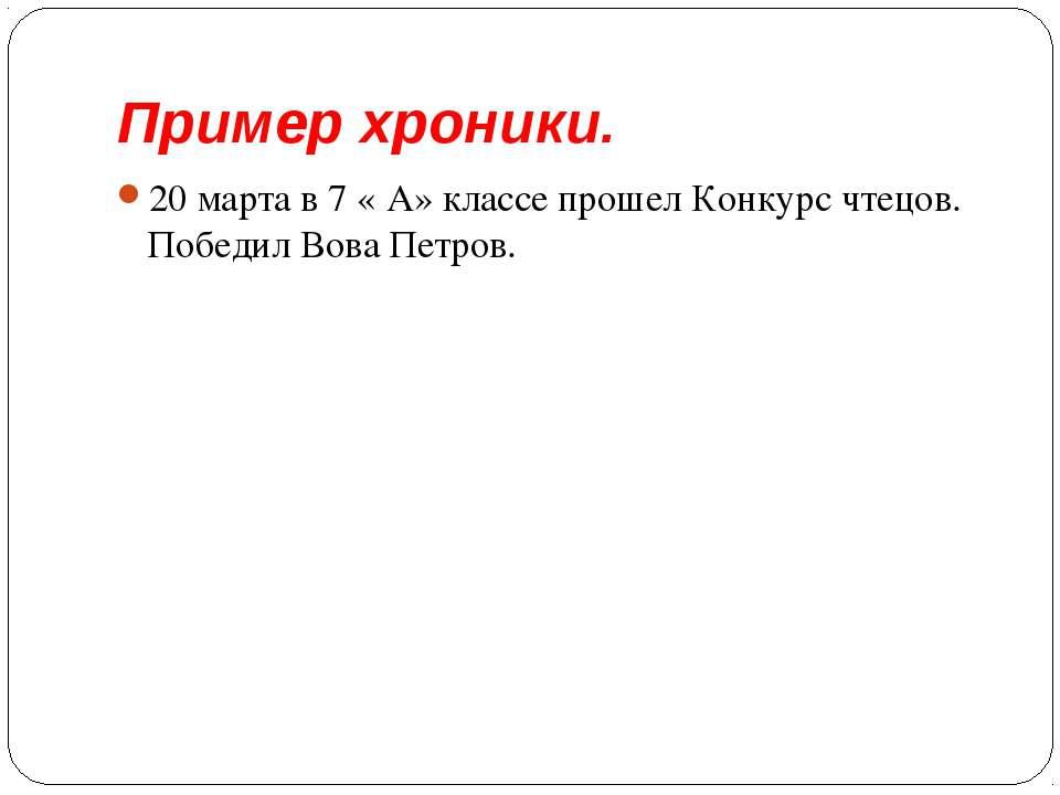 Пример хроники. 20 марта в 7 « А» классе прошел Конкурс чтецов. Победил Вова ...