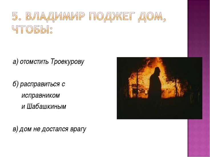 а) отомстить Троекурову б) расправиться с исправником и Шабашкиным в) дом не ...