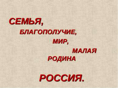 СЕМЬЯ, БЛАГОПОЛУЧИЕ, МИР, МАЛАЯ РОДИНА РОССИЯ.