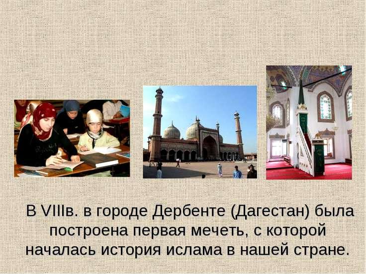 В VIIIв. в городе Дербенте (Дагестан) была построена первая мечеть, с которой...