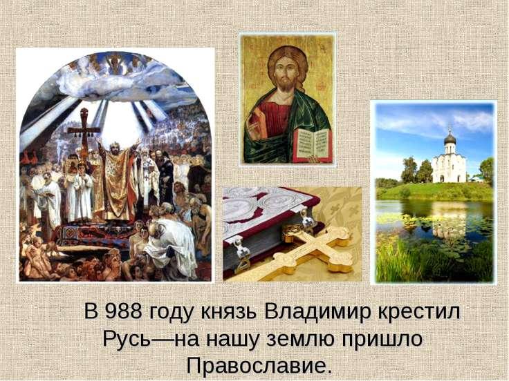 В 988 году князь Владимир крестил Русь—на нашу землю пришло Православие.