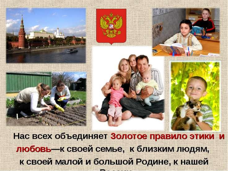 Нас всех объединяет Золотое правило этики и любовь—к своей семье, к близким л...
