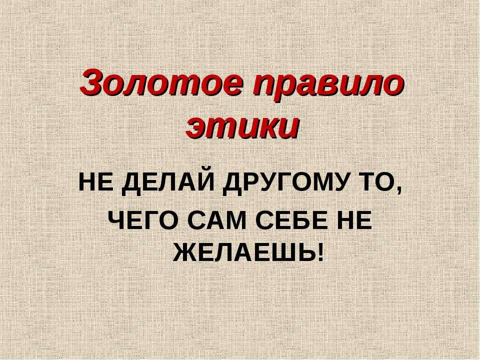 Золотое правило этики НЕ ДЕЛАЙ ДРУГОМУ ТО, ЧЕГО САМ СЕБЕ НЕ ЖЕЛАЕШЬ!