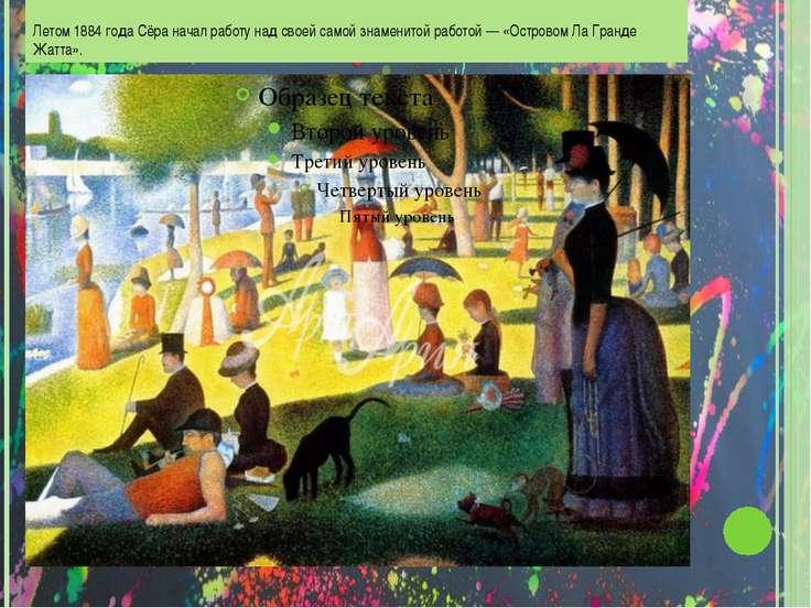 Летом 1884 года Сёра начал работу над своей самой знаменитой работой — «Остро...