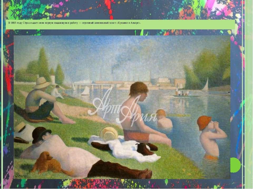 Ж.Сёра В 1883 году Сёра создает свою первую выдающуюся работу — огромный живо...